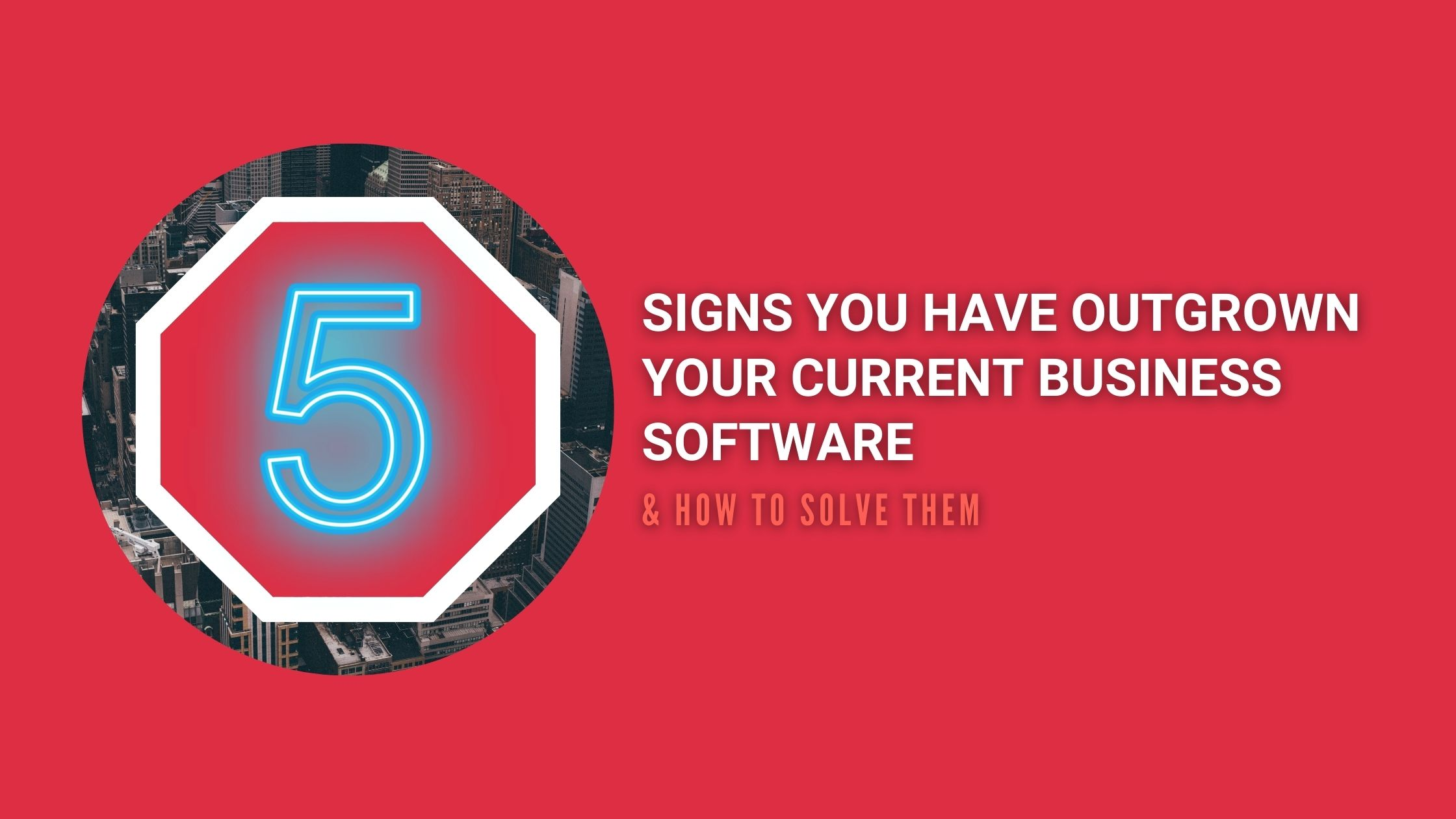 5 Signs you have outgrown your current business software and how to solve them